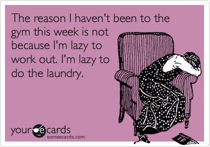 The reason I haven't been to the gym this week is not because I'm lazy to  work out. I'm lazy to do the laundry.