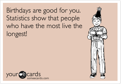 Birthdays are good for you. Statistics show that people who have the most live the longest!