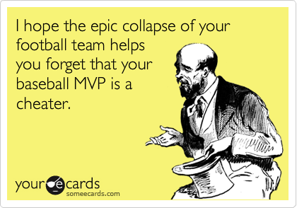 I hope the epic collapse of your football team helps you forget that your baseball MVP is a cheater.