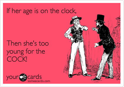 If her age is on the clock,    Then she's too young for the  COCK!