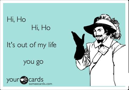 Hi, Ho              Hi, Ho   It's out of my life           you go