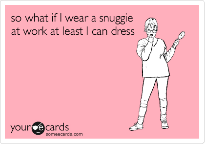 so what if I wear a snuggie at work at least I can dress