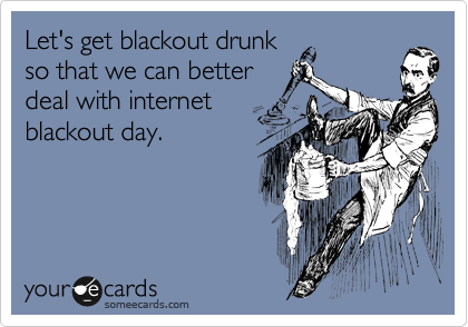 Let's get blackout drunk  so that we can better deal with internet  blackout day.