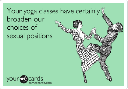 Your yoga classes have certainly broaden our choices of sexual positions