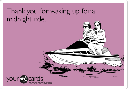 Thank you for waking up for a midnight ride.