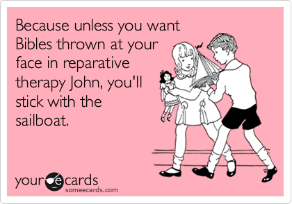 Because unless you want Bibles thrown at your face in reparative therapy John, you'll stick with the sailboat.