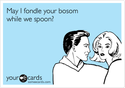 May I fondle your bosom  while we spoon?