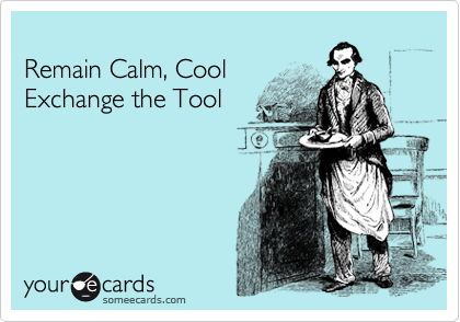 Remain Calm, Cool Exchange the Tool