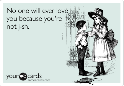 No one will ever love you because you're not j-sh.