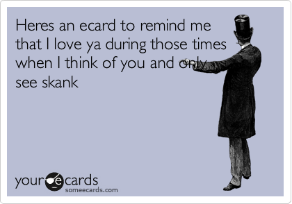 Heres an ecard to remind me that I love ya during those times when I think of you and only see skank