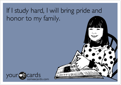 If I study hard, I will bring pride and honor to my family.