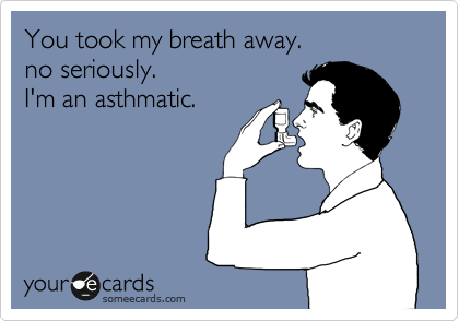 You took my breath away.  no seriously.  I'm an asthmatic.