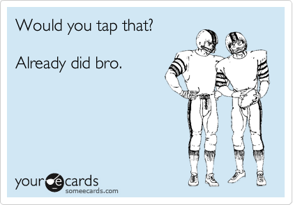 Would you tap that?   Already did bro.