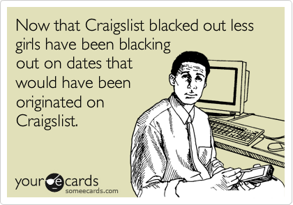 Now that Craigslist blacked out less girls have been blacking out on dates that would have been originated on Craigslist.