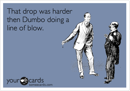 That drop was harder then Dumbo doing a line of blow.