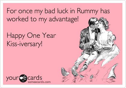 For once my bad luck in Rummy has worked to my advantage!  Happy One Year Kiss-iversary!