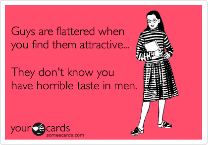 Guys are flattered when you find them attractive...  They don't know you have horrible taste in men.