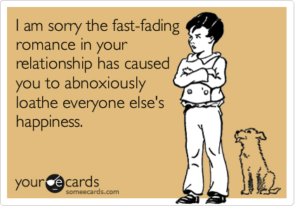 I am sorry the fast-fading  romance in your  relationship has caused  you to abnoxiously  loathe everyone else's  happiness.