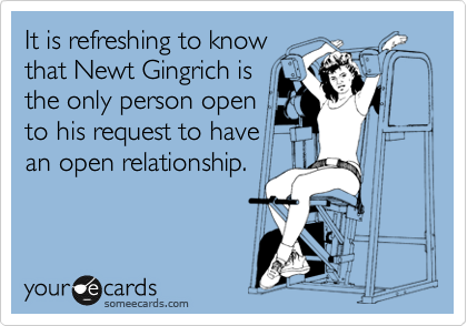 It is refreshing to know that Newt Gingrich is the only person open to his request to have an open relationship.
