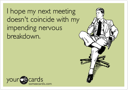 I hope my next meeting doesn't coincide with my impending nervous breakdown.