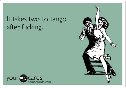 It takes two to tango  after fucking.