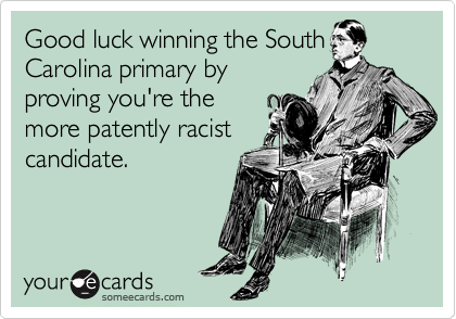 Good luck winning the South Carolina primary by proving you're the more patently racist candidate.