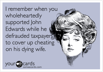 I remember when you wholeheartedly supported John Edwards while he defrauded taxpayers to cover up cheating  on his dying wife.