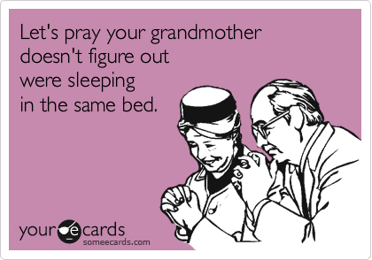 Let's pray your grandmother doesn't figure out were sleeping in the same bed.