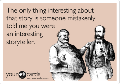 The only thing interesting about that story is someone mistakenly told me you were an interesting storyteller.