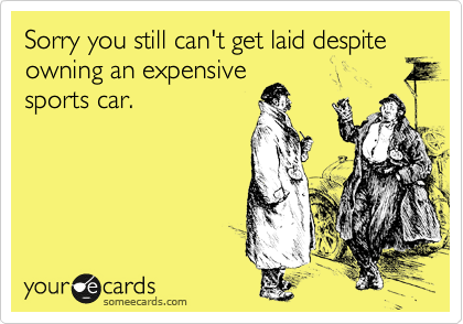 Sorry you still can't get laid despite owning an expensive sports car.