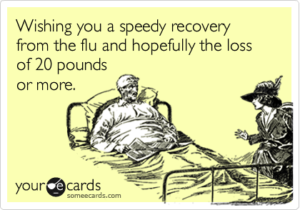 Wishing you a speedy recovery from the flu and hopefully the loss of 20 pounds or more.