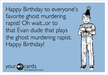Happy Birthday to everyone's favorite ghost murdering rapist! Oh wait...or to that Evan dude that plays the ghost murdering rapist. Happy Birthday!