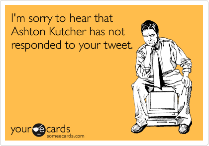 I'm sorry to hear that Ashton Kutcher has not responded to your tweet.