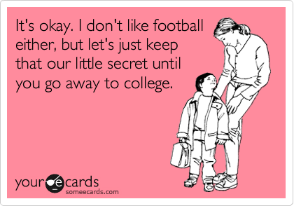 It's okay. I don't like football either, but let's just keep that our little secret until you go away to college.