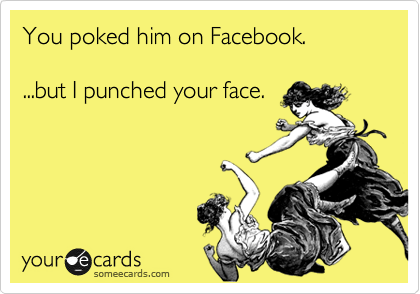 You poked him on Facebook.  ...but I punched your face.