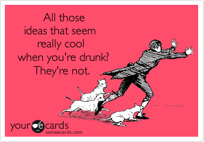 All those     ideas that seem         really cool   when you're drunk?        They're not.