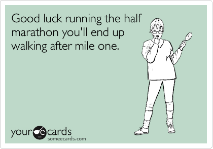 Good luck running the half marathon you'll end up walking after mile one.
