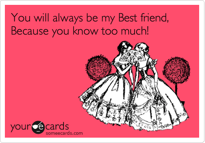 You will always be my Best friend, Because you know too much!