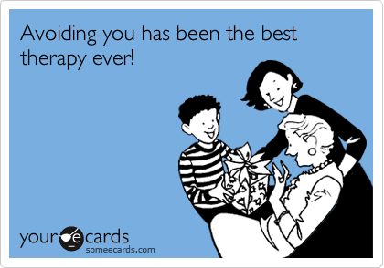 Avoiding you has been the best therapy ever!