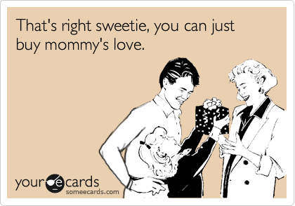 That's right sweetie, you can just buy mommy's love.