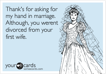 Thank's for asking for my hand in marriage. Although, you werent divorced from your first wife.