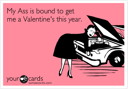 My Ass is bound to get me a Valentine's this year.