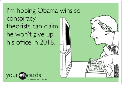 I'm hoping Obama wins so conspiracy theorists can claim he won't give up his office in 2016.