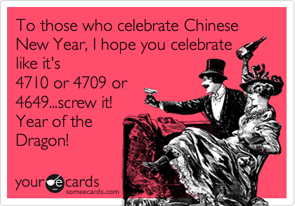 To those who celebrate Chinese New Year, I hope you celebrate like it's 4710 or 4709 or 4649...screw it! Year of the Dragon!