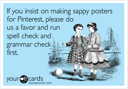 If you insist on making sappy posters for Pinterest, please do us a favor and run spell check and grammar check first.