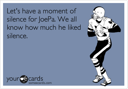 Let's have a moment of  silence for JoePa. We all know how much he liked silence.