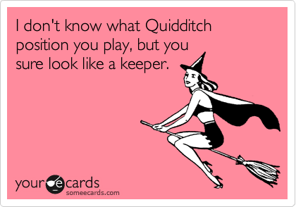 I don't know what Quidditch position you play, but you sure look like a keeper.