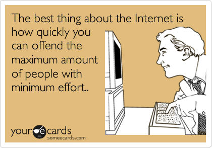The best thing about the Internet is how quickly you can offend the maximum amount of people with minimum effort..