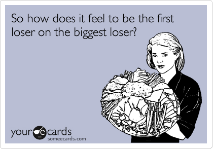 So how does it feel to be the first loser on the biggest loser?