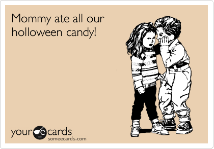 Mommy ate all our holloween candy!